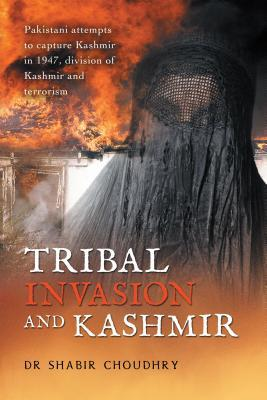 Tribal Invasion and Kashmir: Pakistani Attempts to Capture Kashmir in 1947, Division of Kashmir and Terrorism  by  Dr Shabir Choudhry