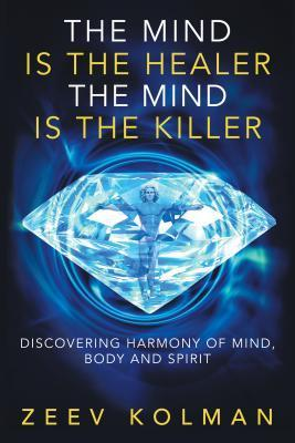 The Mind Is the Healer, the Mind Is the Killer: Harmony of Mind, Body, and Spirit  by  Zeev Kolman