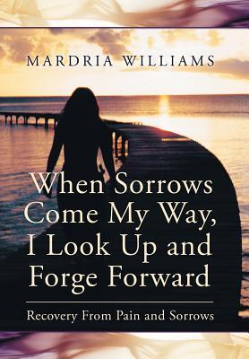 When Sorrows Come My Way, I Look Up and Forge Forward: Recovery from Pain and Sorrows Mardria Williams