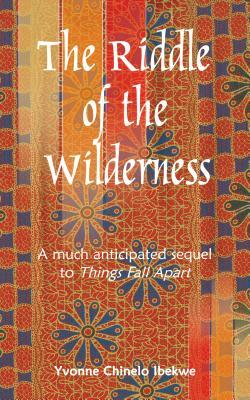 The Riddle of the Wilderness: A Much Anticipated Sequel to Things Fall Apart Yvonne Chinelo Ibekwe