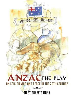 Anzac the Play: An Epic on War and Peace in the 20th Century  by  Mary Anneeta Mann