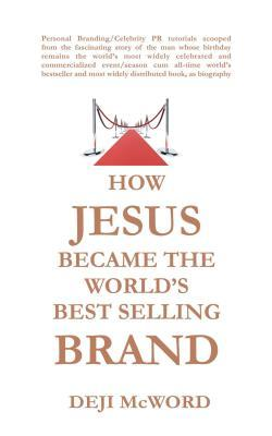 HOW JESUS BECAME THE WORLDS BEST SELLING BRAND:The Art of Self-Differentiation and Self-Marketing  by  Deji McWord