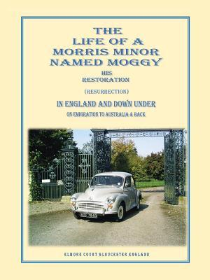 The Life of a Morris Minor Named Moggy: His Restoration (Resurrection) in England and Down Under on Emigration to Australia & Back Gerald Griffiths