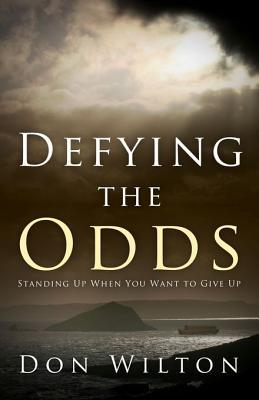 Defying the Odds: Standing Up, When You Want to Give Up  by  Don Wilton