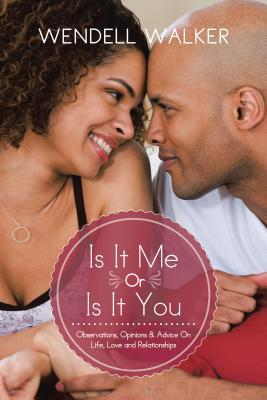 Is It Me or Is It You: Observations, Opinions & Advice on Life, Love and Relationships Wendell Walker