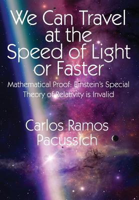 We Can Travel at the Speed of Light or Faster: Mathematical Proof: Einsteins Special Theory of Relativity Is Invalid  by  Carlos Ramos Pacussich