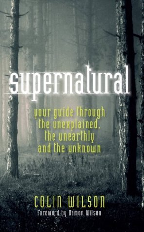 The Supernatural: Your Guide Through the Unexplained, the Unearthly and the Unknown Colin Wilson