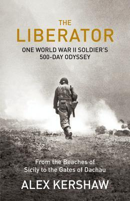 The Liberator: One World War II Soldiers 500-Day Odyssey From the Beaches of Sicily to the Gates of Dachau  by  Alex Kershaw