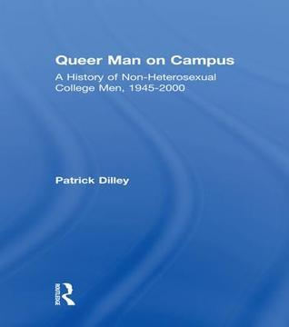 Queer Man on Campus: A History of Non-Heterosexual College Men, 1945-2000  by  Patrick Dilley