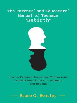 The Parents and Educators Manual of Teenage Rebirth: How to Prepare Teens for Victorious Transitions Into Adolescence and Beyond Bruce G. Bentley