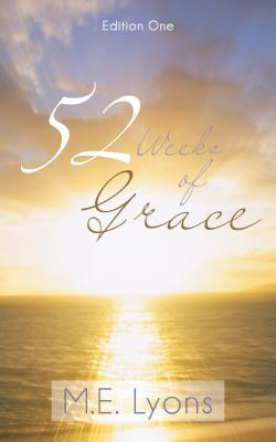 52 Weeks of Grace: Edition One  by  M E Lyons