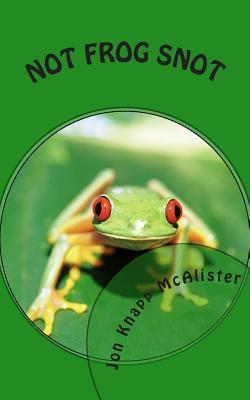 Not Frog Snot  by  Jon Knapp McAlister
