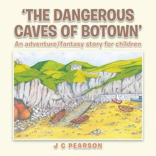 The Dangerous Caves of Botown: An Adventure/Fantasy Story for Children  by  J.C. Pearson