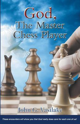 God, the Master Chess Player - These Encounters Will Show You How God Always Puts You in the Right Spot, at the Right Time, According to His Timetab John G Vasilake