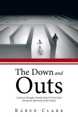 The Down and Outs: A Journey Through a Female Attack Victims Eyes During the Aftermath of Her Ordeal  by  Karen Clark