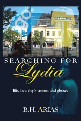 Searching for Lydia: Life, Love, Deployments and Ghosts B.H. Arias