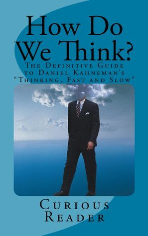 How Do We Think? The Definitive Guide to Daniel Kahnemans Thinking, Fast and Slow  by  Curious Reader
