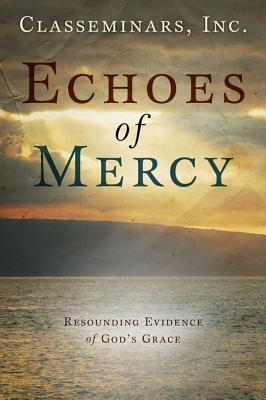 Echoes of Mercy: Resounding Evidence of Gods Grace Classeminars Inc