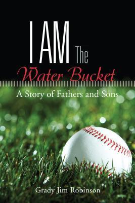 I Am the Water Bucket: A Story of Fathers and Sons Grady Jim Robinson