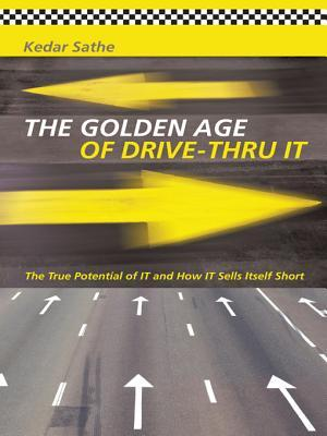 The Golden Age of Drive-Thru IT: The True Potential of IT and How IT Sells Itself Short  by  Kedar Sathe