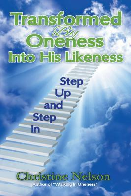 Transformed  by  Oneness Into His Likeness: Step Up and Step in by Christine Nelson