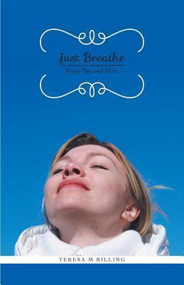 Just Breathe - Hope Beyond Hurt Teresa M. Rilling