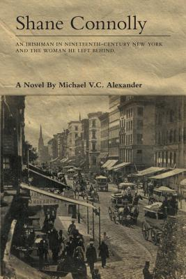 Shane Connolly: An Irishman in Nineteenth-Century New York and the Woman He Left Behind a Novel. Michael V C Alexander