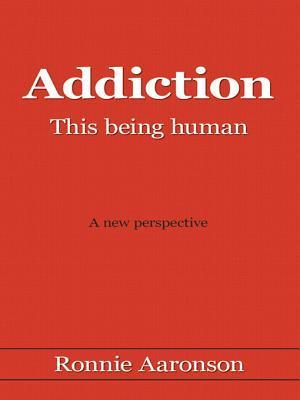 Addiction - This Being Human: A New Perspective Ronnie Aaronson