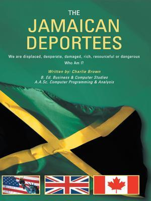 The Jamaican Deportees: (We Are Displaced, Desperate, Damaged, Rich, Resourceful or Dangerous). Who Am I?  by  Charlie Brown