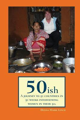 50ish: A Journey to 50 Countries in 50 Weeks Interviewing Women in Their 50s  by  Donna Marie Lynch