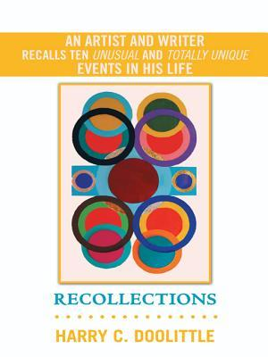 Recollections: An Artist and Writer Recalls Ten Unusual and Totally Unique Events in His Life  by  Harry C Doolittle