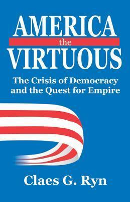 America the Virtuous: The Crisis of Democracy and the Quest for Empire Claes G. Ryn