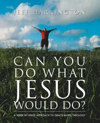 Can You Do What Jesus Would Do?: A Verse-By-Verse Approach to Grace-Based Theology Jeffrey T Harrington