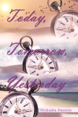 Today, Tomorrow, Yesterday: A Poetry Collection Nickadia Daniels
