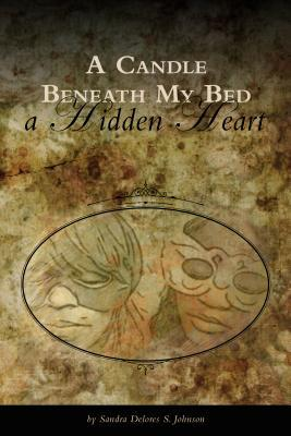 A Candle Beneath My Bed: A Hidden Heart  by  Sandra Delores S Johnson