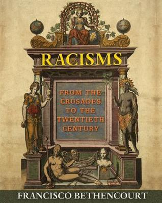 Racisms: From the Crusades to the Twentieth Century  by  Francisco Bethencourt