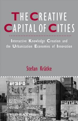 The Creative Capital of Cities: Interactive Knowledge Creation and the Urbanization Economies of Innovation  by  Stefan Krätke