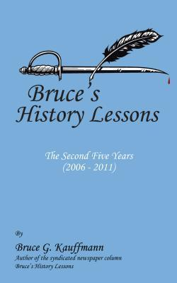 Bruces History Lessons - The Second Five Years (2006 - 2011)  by  Bruce G. Kauffmann