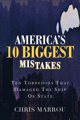 Americas 10 Biggest Mistakes: Ten Torpedoes That Damaged the Ship of State Chris Marrou