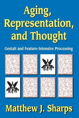 Aging, Representation, and Thought: Gestalt and Feature-Intensive Processing Matthew J Sharps