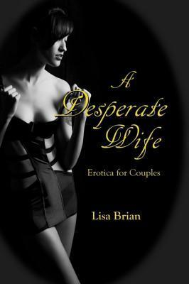 A Desperate Wife: Erotica for Couples  by  Lisa Brian