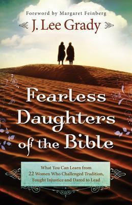 Fearless Daughters of the Bible: What You Can Learn from 22 Women Who Challenged Tradition, Fought Injustice and Dared to Lead J. Lee Grady