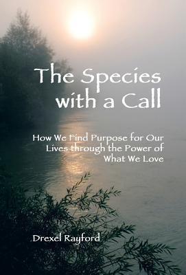 The Species with a Call: How We Find Purpose for Our Lives Through the Power of What We Love  by  Drexel Rayford