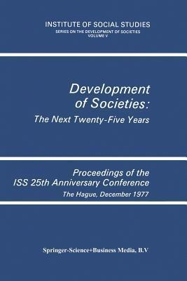 Development of Societies: The Next Twenty-Five Years: Proceedings of the ISS 25th Anniversary Conference the Hague, December 1977 Institute of Social Studies