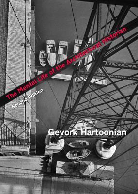 The Mental Life of the Architectural Historian: Re-Opening the Early Historiography of Modern Architecture Gevork Hartoonian