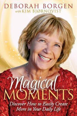 Magical Moments: Discover How to Easily Create More in Your Daily Life  by  Deborah Borgen