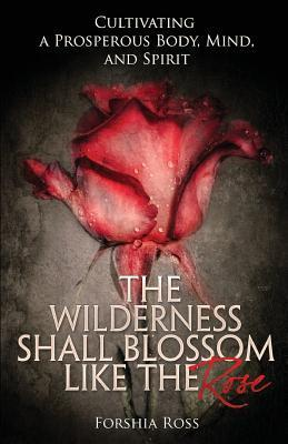 The Wilderness Shall Blossom Like the Rose: Cultivating a Prosperous Body, Mind, and Spirit  by  Forshia Ross