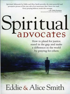 Spiritual Advocates: How to Plead for Justice, Stand in the Gap, and Make a Difference in the World  by  Praying for Others by Alice Smith