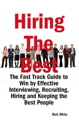 Hiring the Best: The Fast Track Guide to Win  by  Effective Interviewing, Recruiting, Hiring and Keeping the Best People by Nick White