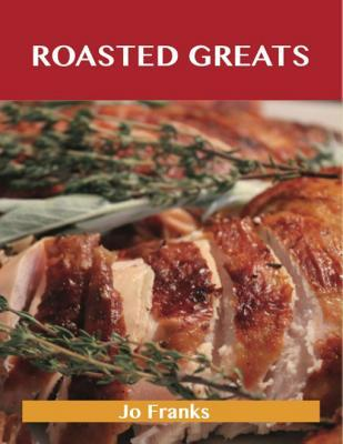 Roasted Greats: Delicious Roasted Recipes, the Top 100 Roasted Recipes  by  Jo Franks
